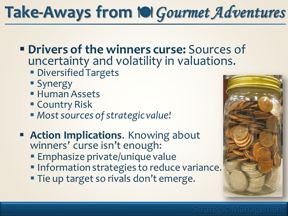 29 Strategic Management Take-Aways from  Gourmet Adventures  Drivers of the winners curse: Sources of uncertainty and volatility in valuations.