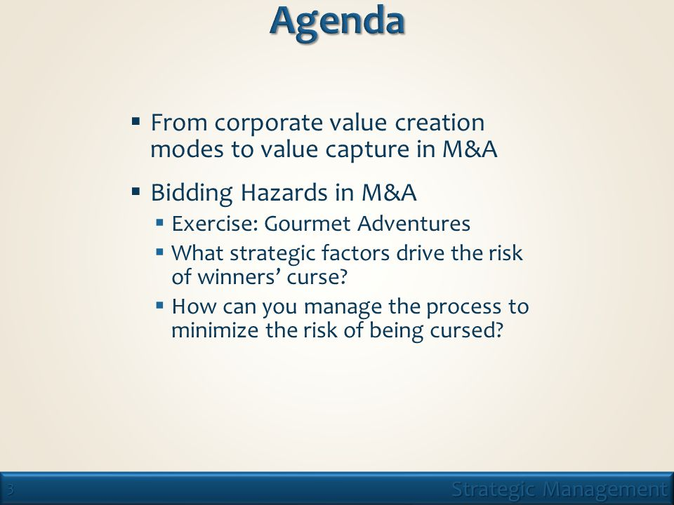 3 Strategic Management  From corporate value creation modes to value capture in M&A  Bidding Hazards in M&A  Exercise: Gourmet Adventures  What strategic factors drive the risk of winners' curse.
