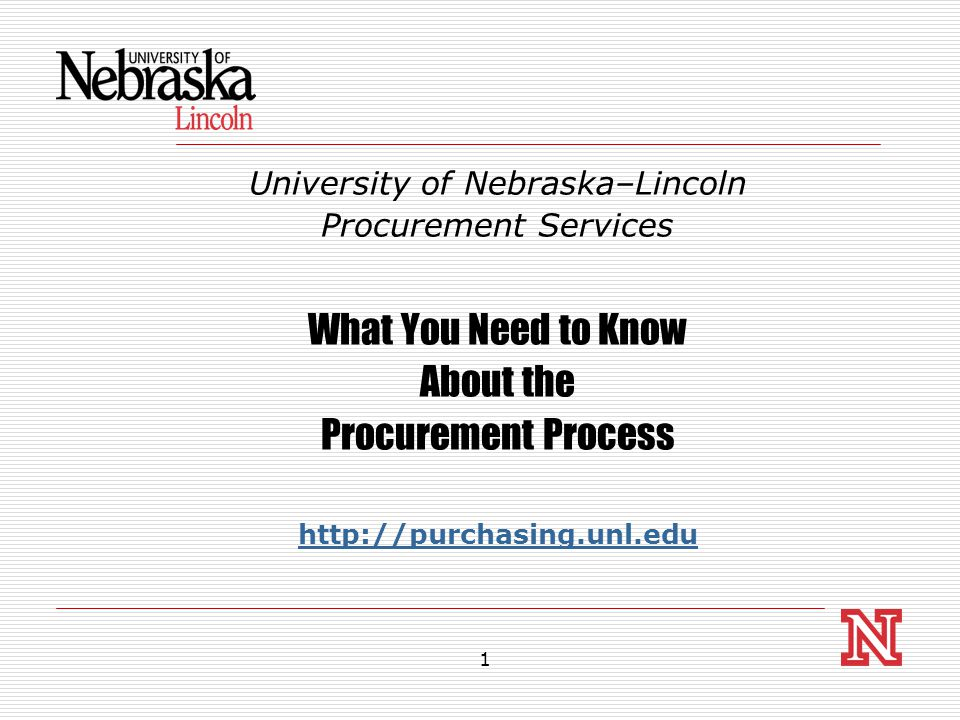 1 University of Nebraska–Lincoln Procurement Services What You Need to Know About the Procurement Process http://purchasing.unl.edu