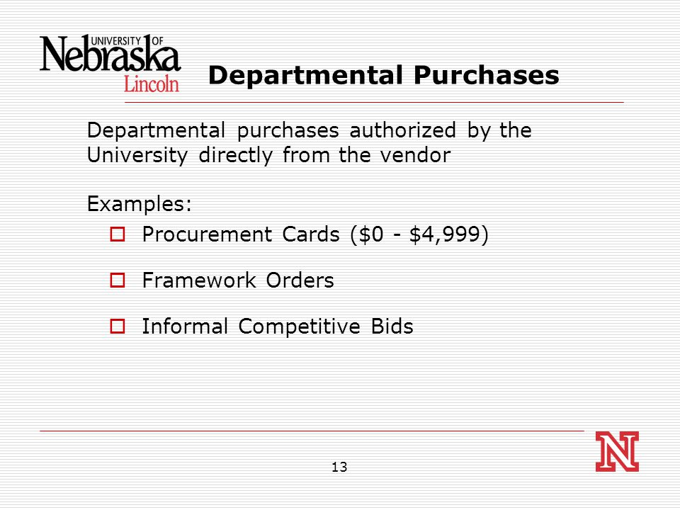 13 Departmental Purchases Departmental purchases authorized by the University directly from the vendor Examples:  Procurement Cards ($0 - $4,999)  Framework Orders  Informal Competitive Bids