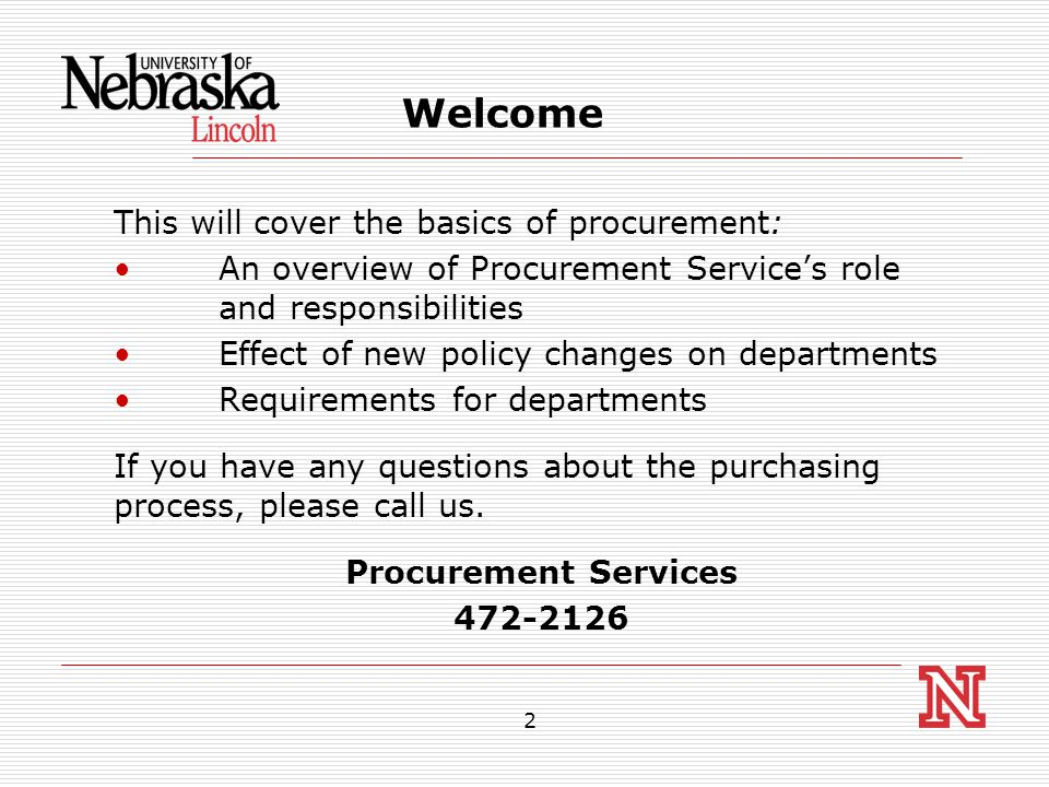 2 Welcome This will cover the basics of procurement: An overview of Procurement Service's role and responsibilities Effect of new policy changes on departments Requirements for departments If you have any questions about the purchasing process, please call us.