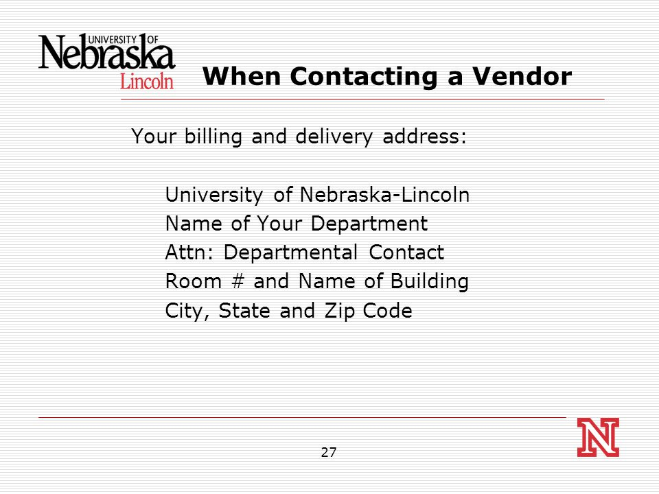 27 When Contacting a Vendor Your billing and delivery address: University of Nebraska-Lincoln Name of Your Department Attn: Departmental Contact Room # and Name of Building City, State and Zip Code