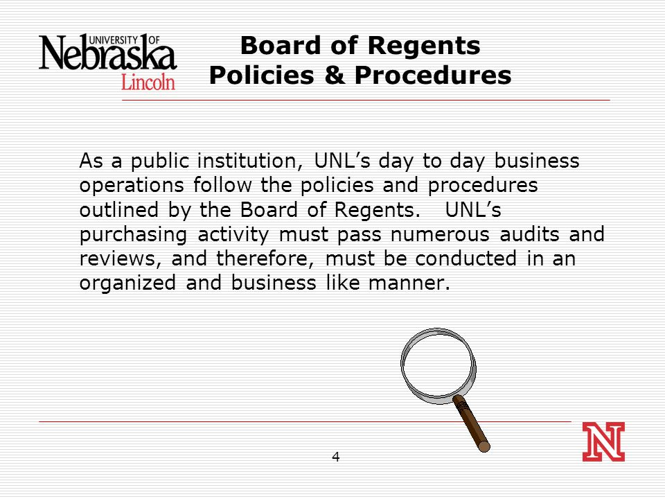 4 Board of Regents Policies & Procedures As a public institution, UNL's day to day business operations follow the policies and procedures outlined by the Board of Regents.