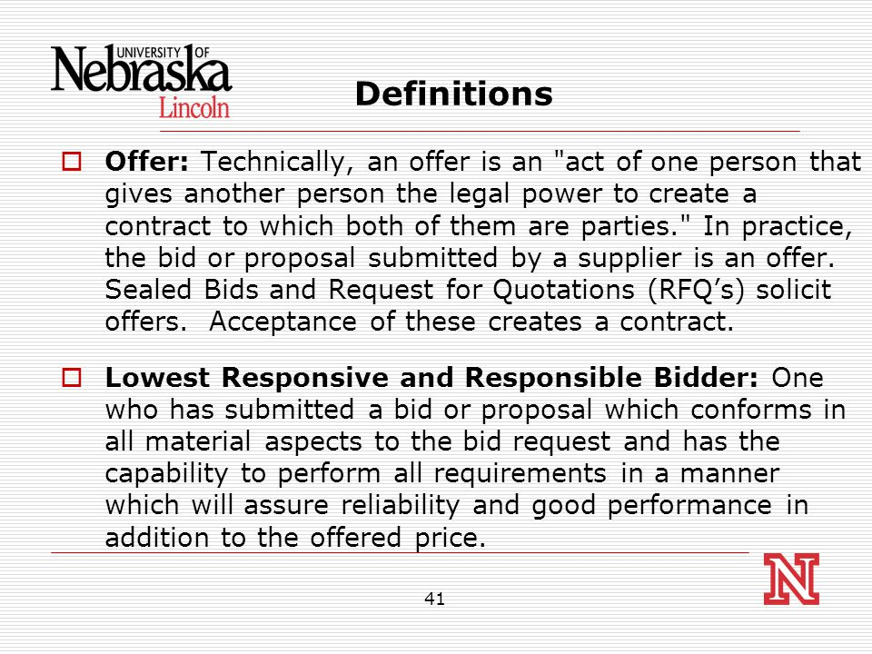 41 Definitions  Offer: Technically, an offer is an act of one person that gives another person the legal power to create a contract to which both of them are parties. In practice, the bid or proposal submitted by a supplier is an offer.