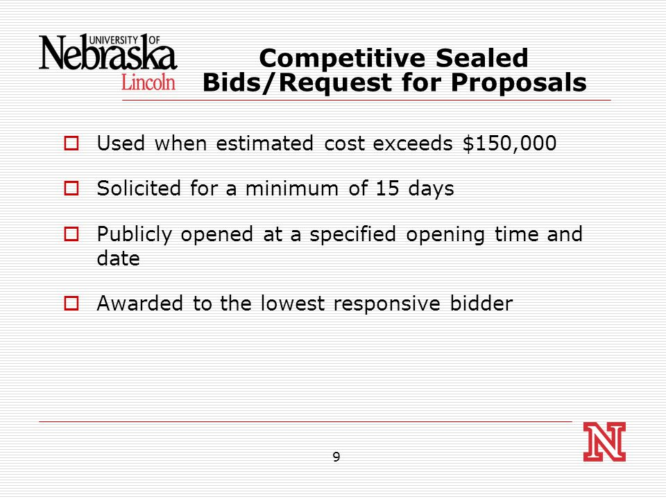 9  Used when estimated cost exceeds $150,000  Solicited for a minimum of 15 days  Publicly opened at a specified opening time and date  Awarded to the lowest responsive bidder Competitive Sealed Bids/Request for Proposals