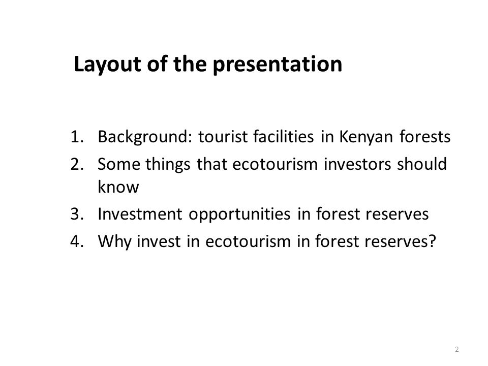Layout of the presentation 1.Background: tourist facilities in Kenyan forests 2.Some things that ecotourism investors should know 3.Investment opportunities in forest reserves 4.Why invest in ecotourism in forest reserves.