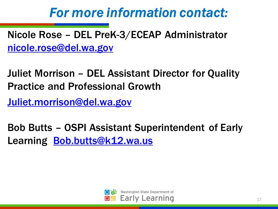 Nicole Rose – DEL PreK-3/ECEAP Administrator nicole.rose@del.wa.gov nicole.rose@del.wa.gov Juliet Morrison – DEL Assistant Director for Quality Practice and Professional Growth Juliet.morrison@del.wa.gov Bob Butts – OSPI Assistant Superintendent of Early Learning Bob.butts@k12.wa.usBob.butts@k12.wa.us For more information contact: 17