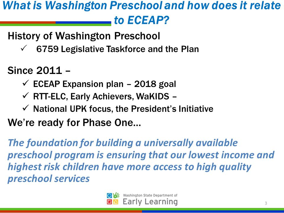 History of Washington Preschool  6759 Legislative Taskforce and the Plan Since 2011 – ECEAP Expansion plan – 2018 goal RTT-ELC, Early Achievers, WaKIDS – National UPK focus, the President's Initiative We're ready for Phase One… The foundation for building a universally available preschool program is ensuring that our lowest income and highest risk children have more access to high quality preschool services What is Washington Preschool and how does it relate to ECEAP.