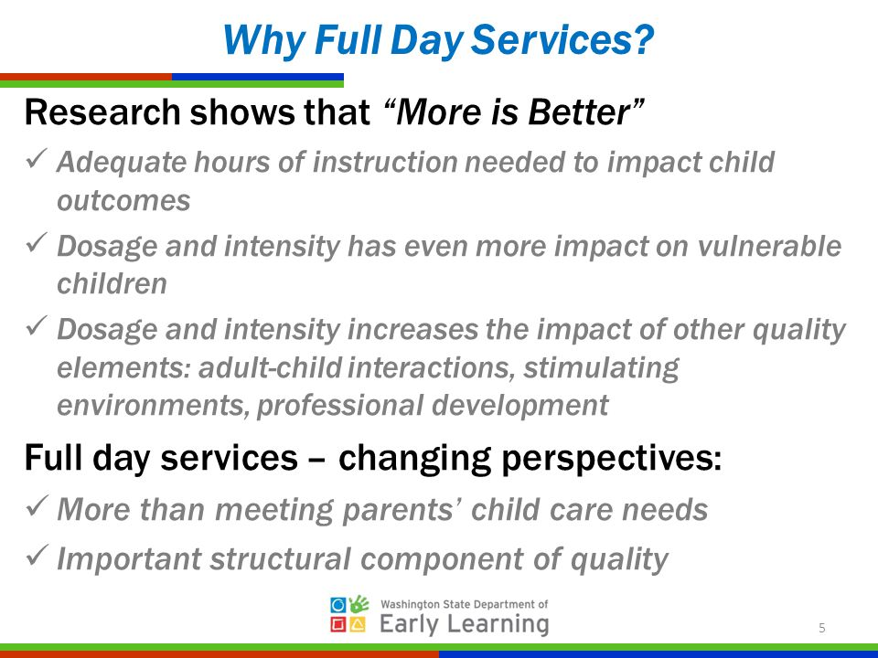 Research shows that More is Better Adequate hours of instruction needed to impact child outcomes Dosage and intensity has even more impact on vulnerable children Dosage and intensity increases the impact of other quality elements: adult-child interactions, stimulating environments, professional development Full day services – changing perspectives: More than meeting parents' child care needs Important structural component of quality Why Full Day Services.