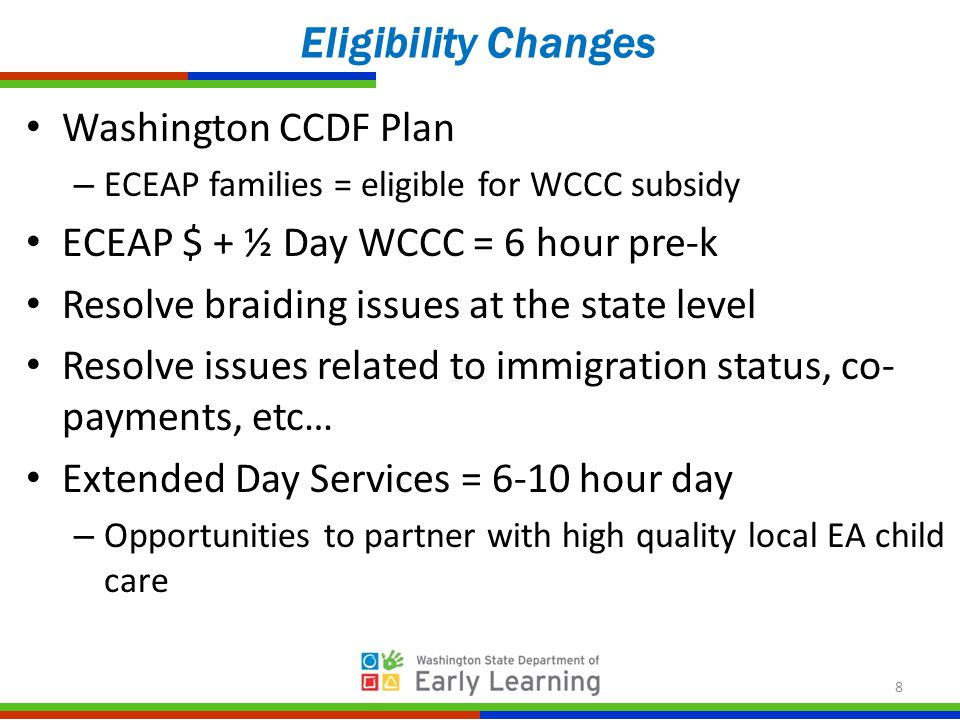 Washington CCDF Plan – ECEAP families = eligible for WCCC subsidy ECEAP $ + ½ Day WCCC = 6 hour pre-k Resolve braiding issues at the state level Resolve issues related to immigration status, co- payments, etc… Extended Day Services = 6-10 hour day – Opportunities to partner with high quality local EA child care Eligibility Changes 8