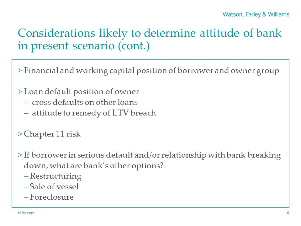 wfw.com Considerations likely to determine attitude of bank in present scenario (cont.) >Financial and working capital position of borrower and owner