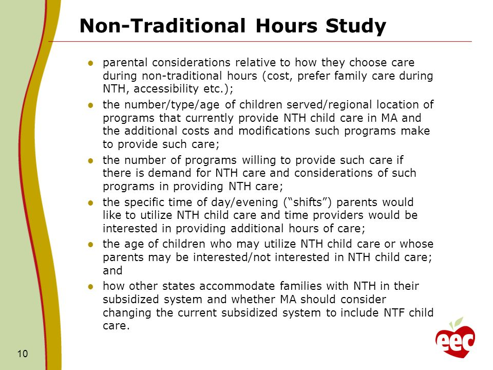 Non-Traditional Hours Study parental considerations relative to how they choose care during non-traditional hours (cost, prefer family care during NTH, accessibility etc.); the number/type/age of children served/regional location of programs that currently provide NTH child care in MA and the additional costs and modifications such programs make to provide such care; the number of programs willing to provide such care if there is demand for NTH care and considerations of such programs in providing NTH care; the specific time of day/evening ( shifts ) parents would like to utilize NTH child care and time providers would be interested in providing additional hours of care; the age of children who may utilize NTH child care or whose parents may be interested/not interested in NTH child care; and how other states accommodate families with NTH in their subsidized system and whether MA should consider changing the current subsidized system to include NTF child care.