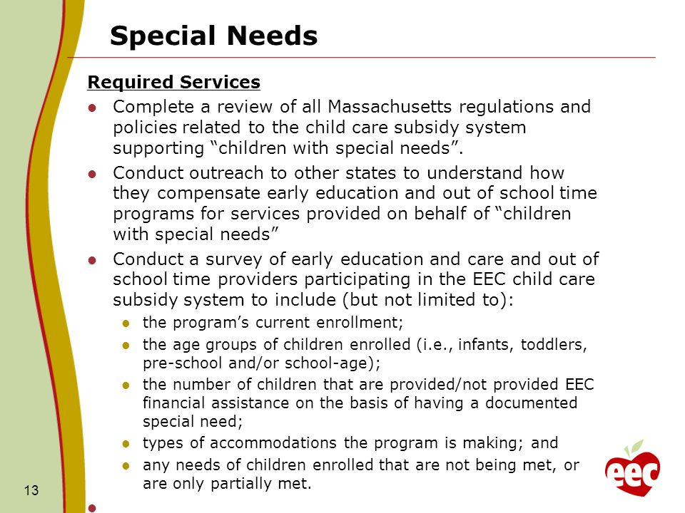 Special Needs Required Services Complete a review of all Massachusetts regulations and policies related to the child care subsidy system supporting children with special needs .