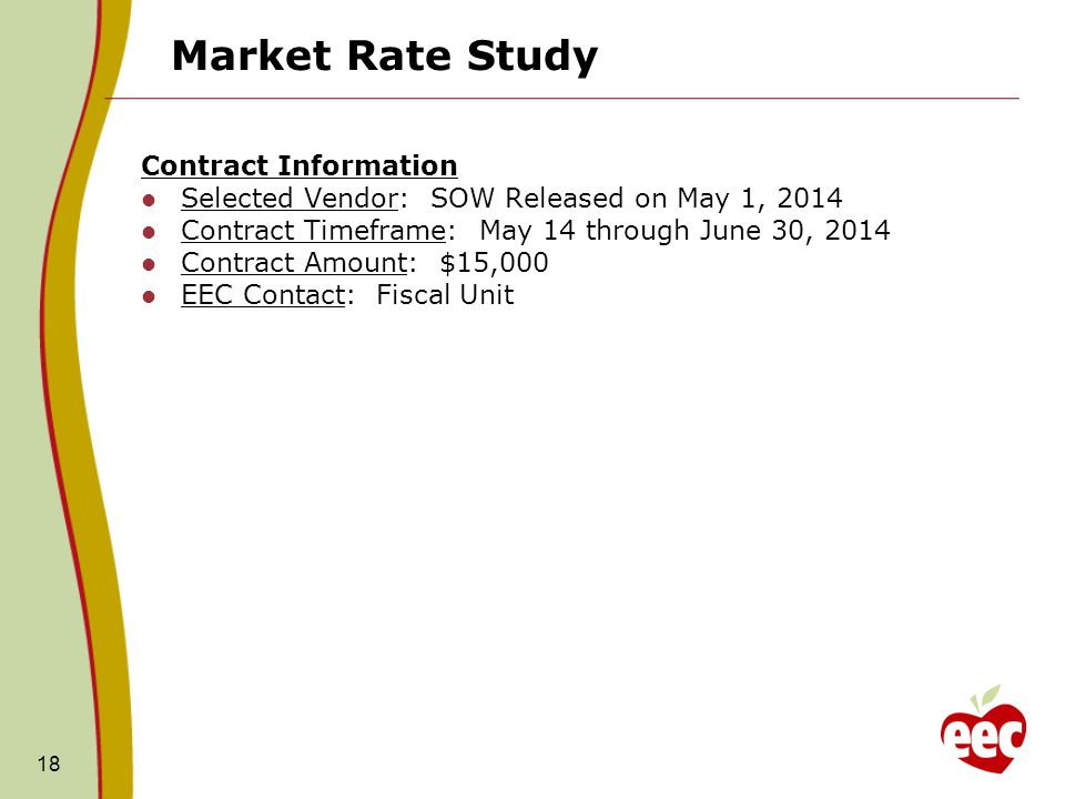 Market Rate Study Contract Information Selected Vendor: SOW Released on May 1, 2014 Contract Timeframe: May 14 through June 30, 2014 Contract Amount: $15,000 EEC Contact: Fiscal Unit 18