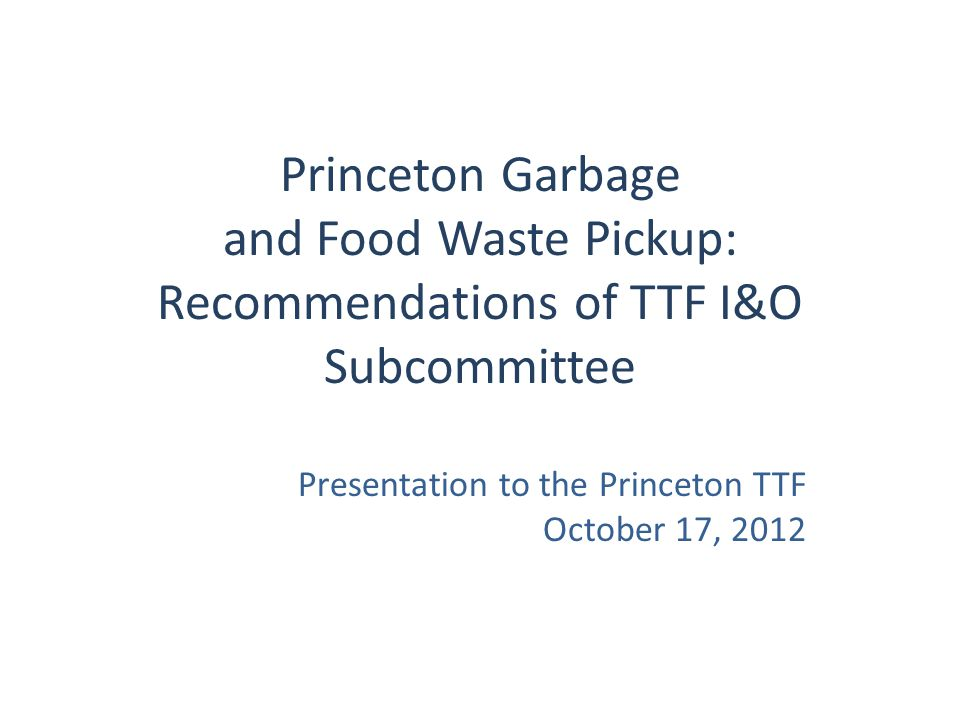 Garbage/Food Waste Decision Process June 2012 – bid parameters recommended by I&O Subcommittee and TTF, and approved by joint governing bodies July 2012 – sent out to bid October 2, 2012 – bid packages returned from two vendors: – Central Jersey Waste – Waste Management October 15, 2012 – I&O Subcommittee meets and makes recommendation