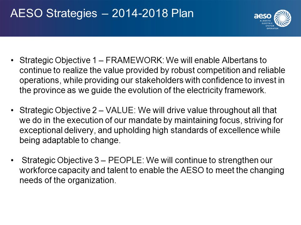 AESO Strategies – 2014-2018 Plan Strategic Objective 1 – FRAMEWORK: We will enable Albertans to continue to realize the value provided by robust competition and reliable operations, while providing our stakeholders with confidence to invest in the province as we guide the evolution of the electricity framework.
