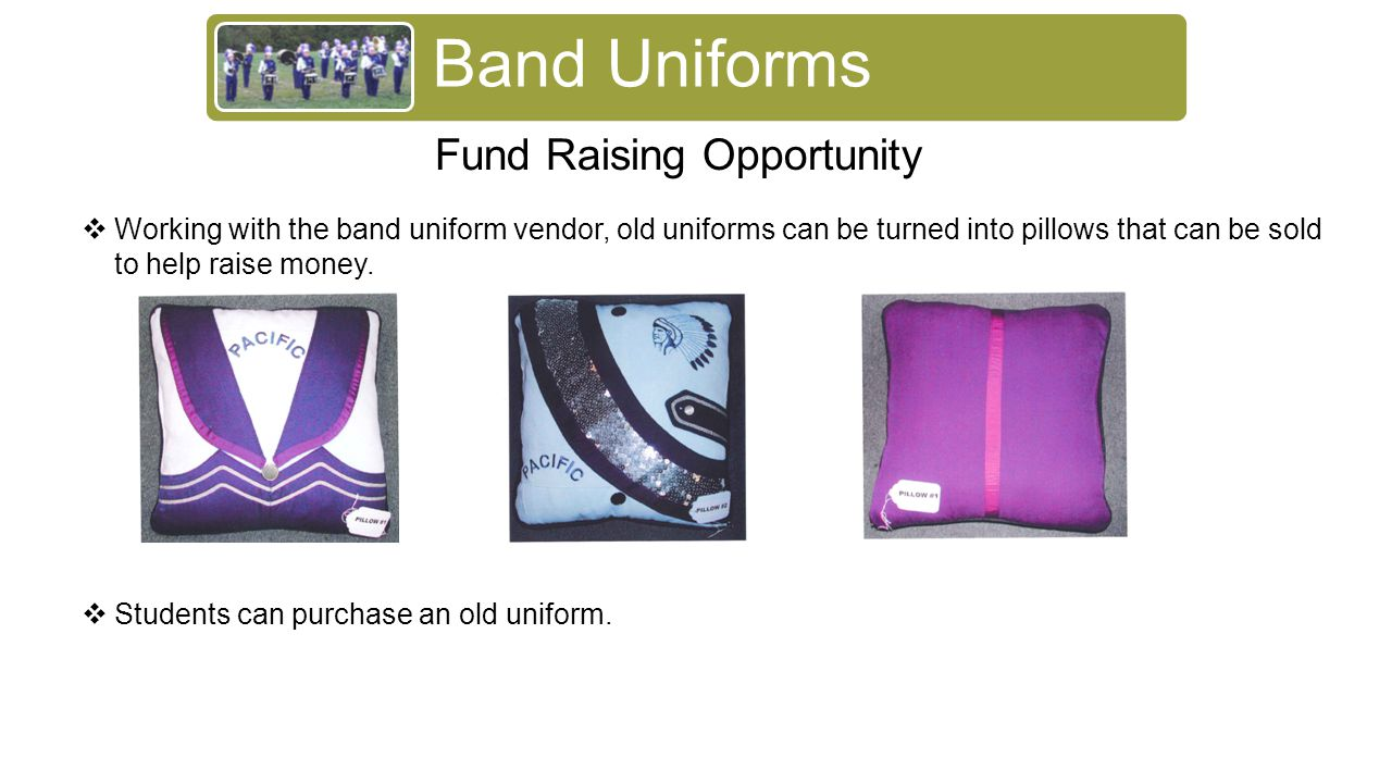 Band Uniforms Fund Raising Opportunity  Working with the band uniform vendor, old uniforms can be turned into pillows that can be sold to help raise money.
