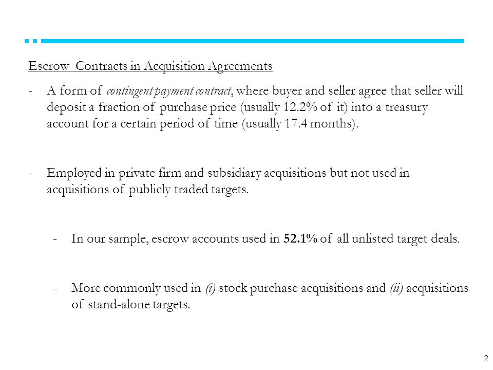 2 Escrow Contracts in Acquisition Agreements -A form of contingent payment contract, where buyer and seller agree that seller will deposit a fraction of purchase price (usually 12.2% of it) into a treasury account for a certain period of time (usually 17.4 months).