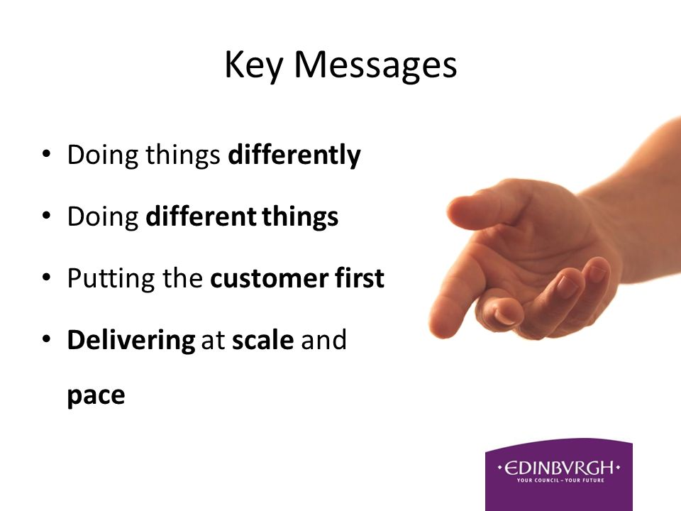 Key Messages Doing things differently Doing different things Putting the customer first Delivering at scale and pace