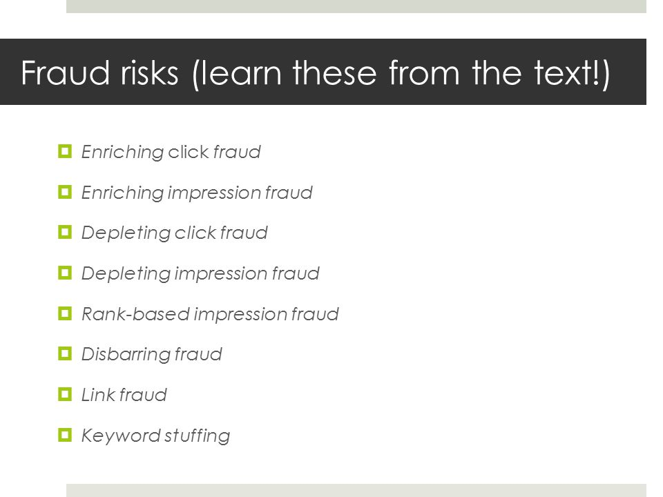 Fraud risks (learn these from the text!)  Enriching click fraud  Enriching impression fraud  Depleting click fraud  Depleting impression fraud  Rank-based impression fraud  Disbarring fraud  Link fraud  Keyword stuffing