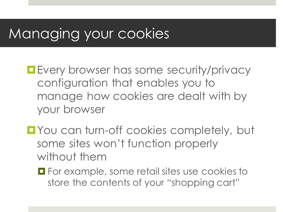 Managing your cookies  Every browser has some security/privacy configuration that enables you to manage how cookies are dealt with by your browser  You can turn-off cookies completely, but some sites won't function properly without them  For example, some retail sites use cookies to store the contents of your shopping cart