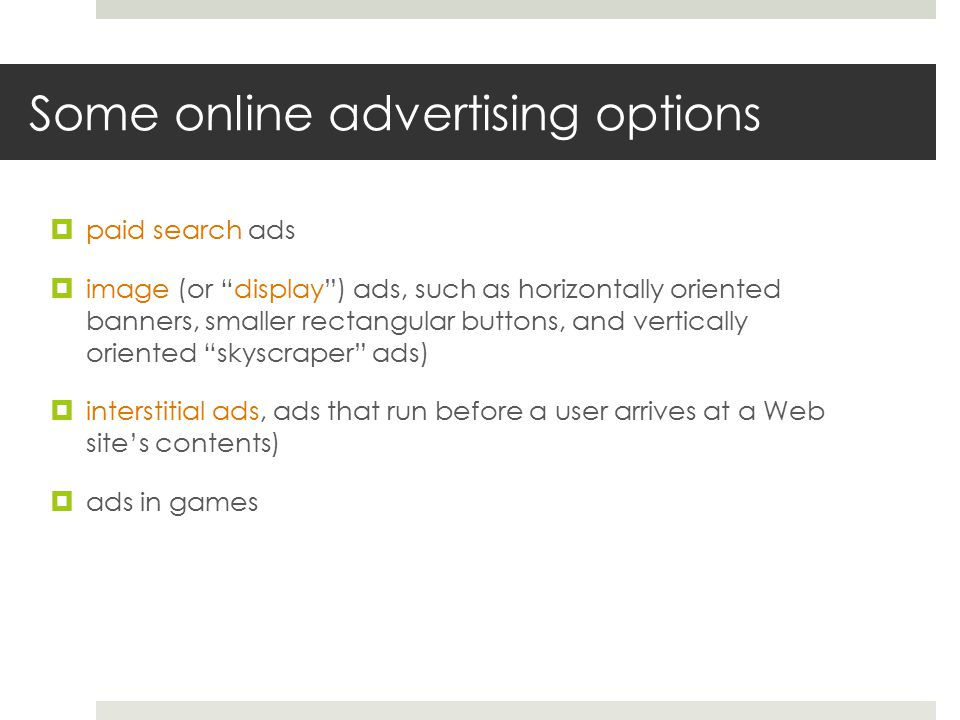 Some online advertising options  paid search ads  image (or display ) ads, such as horizontally oriented banners, smaller rectangular buttons, and vertically oriented skyscraper ads)  interstitial ads, ads that run before a user arrives at a Web site's contents)  ads in games