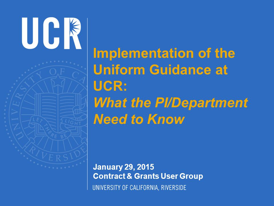 Uniform Guidance (UG) Uniform Administrative Requirements, Cost Principles, and Audit Requirements for Federal Awards (aka Uniform Guidance) supersedes and streamlines the following eight existing OMB Circulars: A-21 Cost Principles for Educational Institutions A-87 Cost Principles for State, Local and Indian Tribal Governments A-122 Cost Principles for Non-Profit Organizations A-110 Uniform Administrative Requirements for Grants and Other Agreements with Institutions of Higher Education, Hospitals and Other Non- Profit Organizations A-102 Grants and Cooperative Agreements With State and Local Governments A-133 Audits of States, Local Governments and Non-Profit Organizations A-50 Audit Follow-up A-89 Catalog of Federal Domestic Assistance This is a major reform of how the federal government provides assistance awards (e.g., grants and cooperative agreements) with the goal of increasing accountability and transparency while reducing the administrative burden on non-federal entities receiving federal awards.
