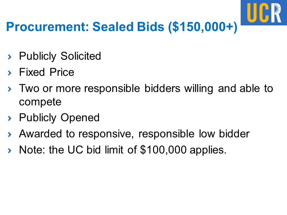 Procurement: Sealed Bids ($150,000+) Publicly Solicited Fixed Price Two or more responsible bidders willing and able to compete Publicly Opened Awarde