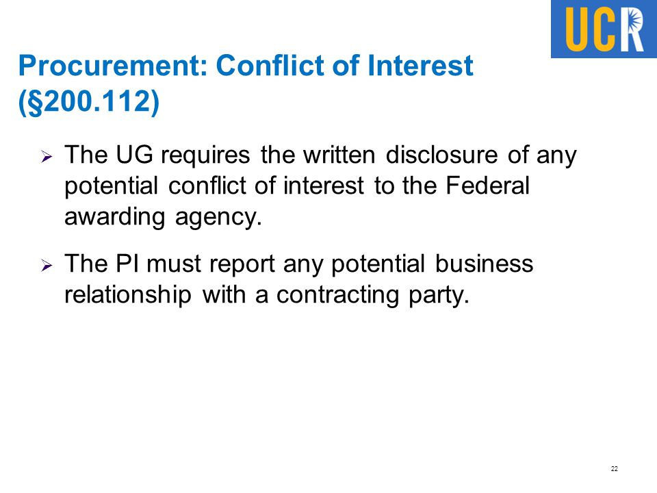 Procurement: Conflict of Interest (§200.112)  The UG requires the written disclosure of any potential conflict of interest to the Federal awarding ag