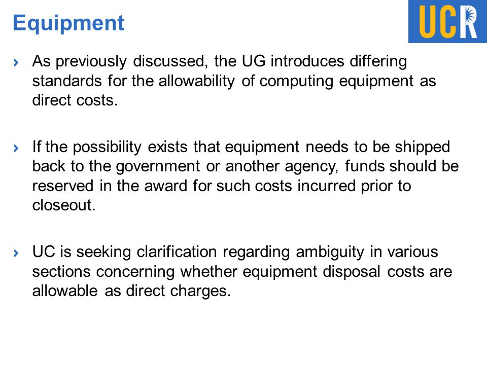 Equipment As previously discussed, the UG introduces differing standards for the allowability of computing equipment as direct costs. If the possibili