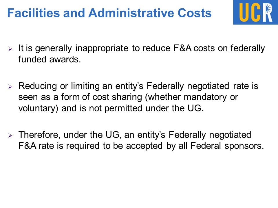 Facilities and Administrative Costs  It is generally inappropriate to reduce F&A costs on federally funded awards.  Reducing or limiting an entity's