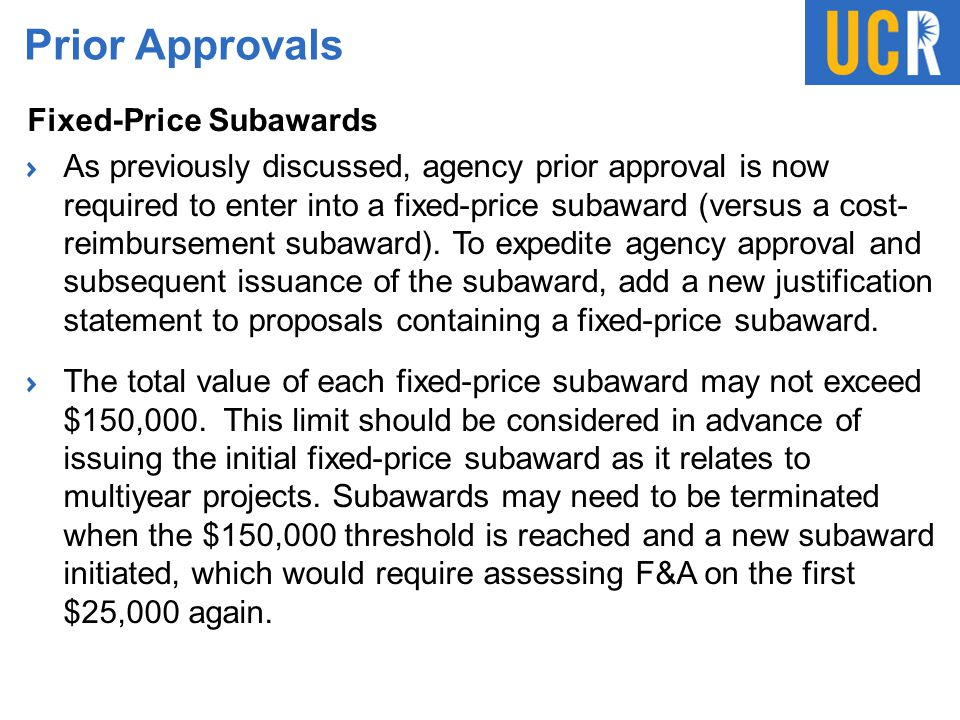 Prior Approvals Fixed-Price Subawards As previously discussed, agency prior approval is now required to enter into a fixed-price subaward (versus a co