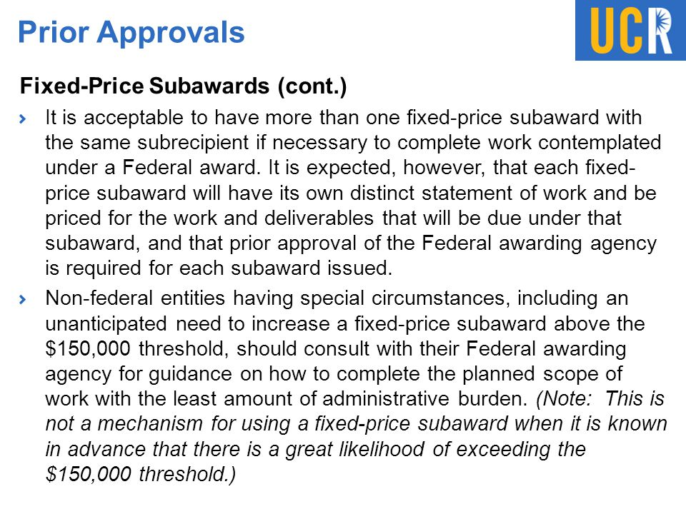 Prior Approvals Fixed-Price Subawards (cont.) It is acceptable to have more than one fixed-price subaward with the same subrecipient if necessary to c