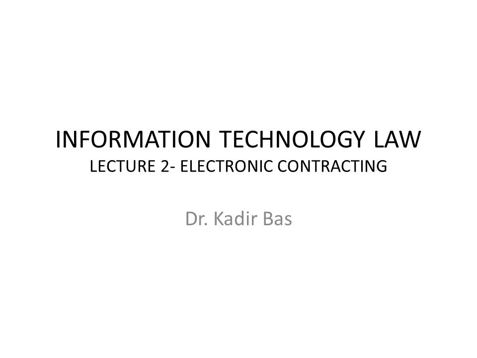INFORMATION TECHNOLOGY LAW LECTURE 2- ELECTRONIC CONTRACTING Dr. Kadir Bas