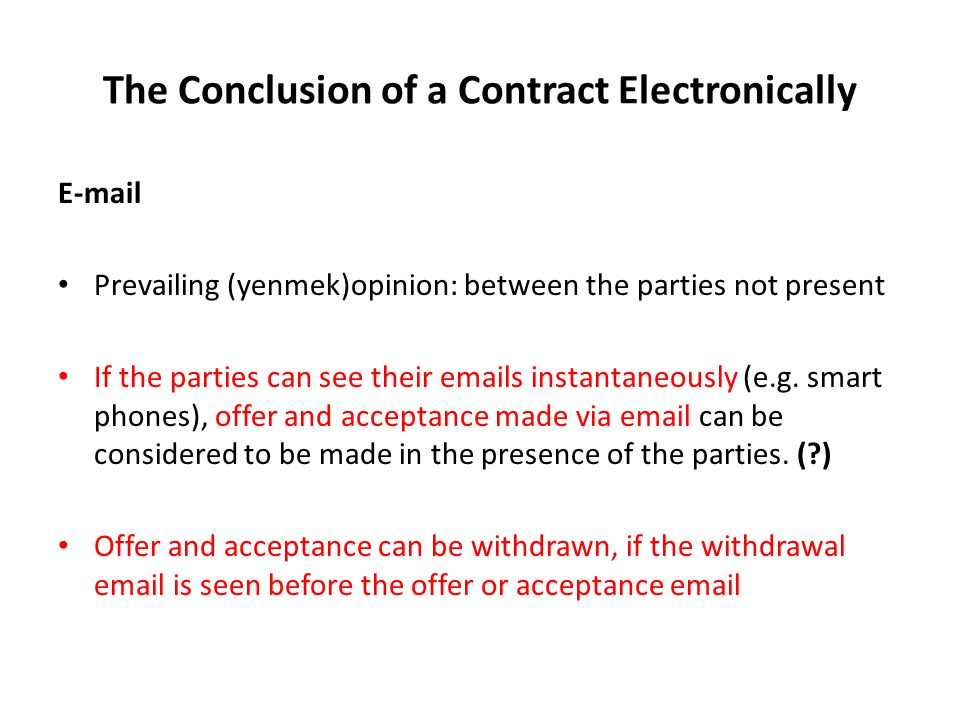 The Conclusion of a Contract Electronically E-mail Prevailing (yenmek)opinion: between the parties not present If the parties can see their emails instantaneously (e.g.
