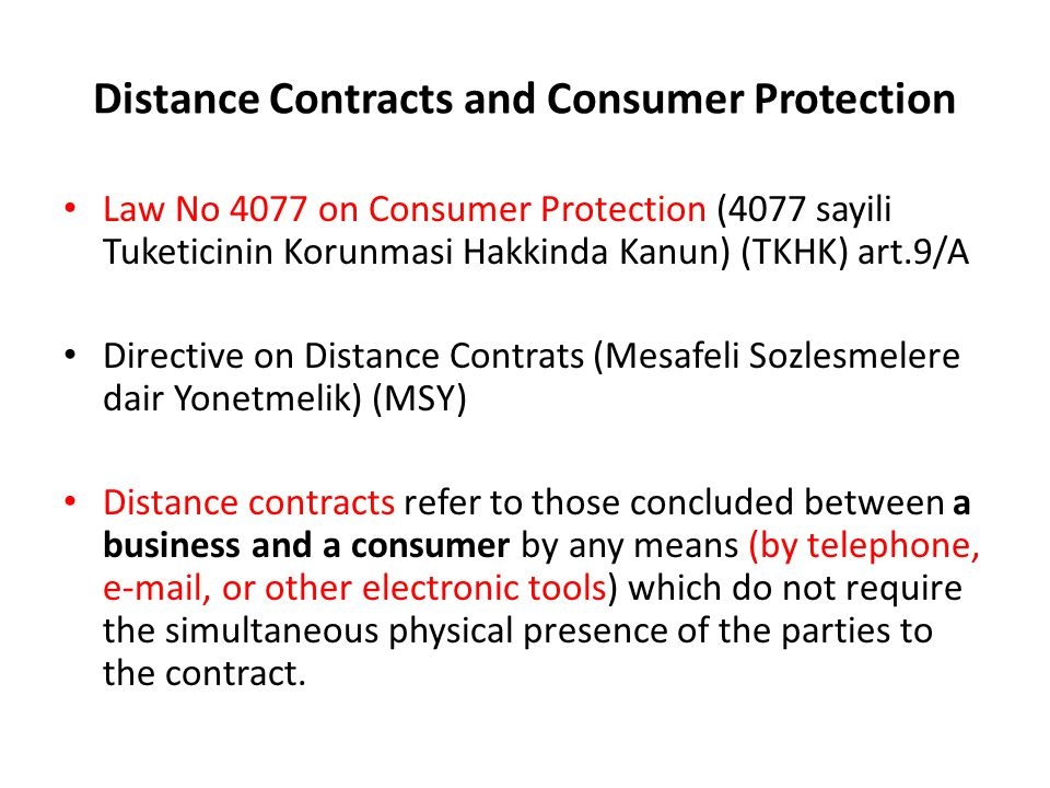 Distance Contracts and Consumer Protection Law No 4077 on Consumer Protection (4077 sayili Tuketicinin Korunmasi Hakkinda Kanun) (TKHK) art.9/A Directive on Distance Contrats (Mesafeli Sozlesmelere dair Yonetmelik) (MSY) Distance contracts refer to those concluded between a business and a consumer by any means (by telephone, e-mail, or other electronic tools) which do not require the simultaneous physical presence of the parties to the contract.