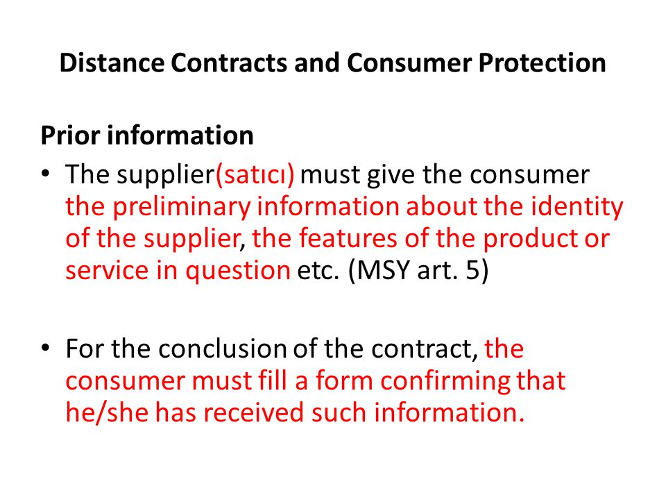 Distance Contracts and Consumer Protection Prior information The supplier(satıcı) must give the consumer the preliminary information about the identity of the supplier, the features of the product or service in question etc.