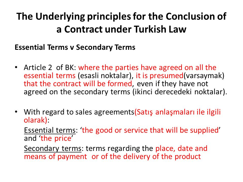 The Underlying principles for the Conclusion of a Contract under Turkish Law Essential Terms v Secondary Terms Article 2 of BK: where the parties have agreed on all the essential terms (esasli noktalar), it is presumed(varsaymak) that the contract will be formed, even if they have not agreed on the secondary terms (ikinci derecedeki noktalar).