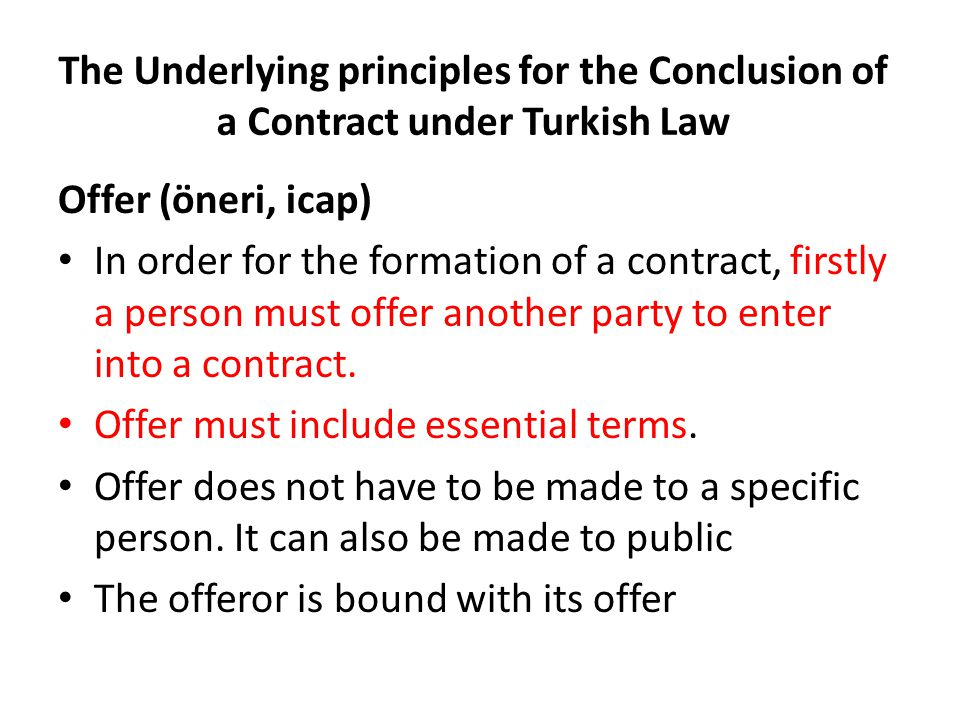 The Underlying principles for the Conclusion of a Contract under Turkish Law Offer (öneri, icap) In order for the formation of a contract, firstly a person must offer another party to enter into a contract.