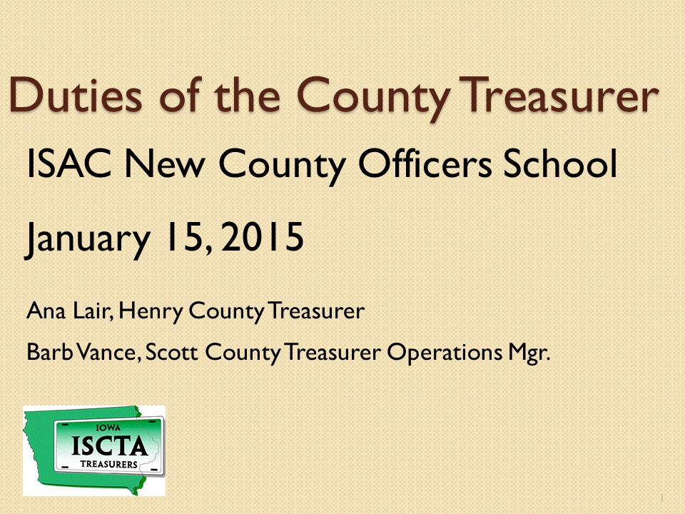 Duties of the County Treasurer ISAC New County Officers School January 15, 2015 Ana Lair, Henry County Treasurer Barb Vance, Scott County Treasurer Operations Mgr.