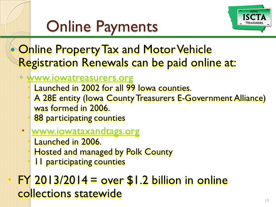 Online Payments Online Property Tax and Motor Vehicle Registration Renewals can be paid online at: ◦ www.iowatreasurers.org www.iowatreasurers.org  Launched in 2002 for all 99 Iowa counties.