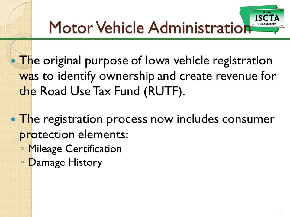 Motor Vehicle Administration The original purpose of Iowa vehicle registration was to identify ownership and create revenue for the Road Use Tax Fund (RUTF).