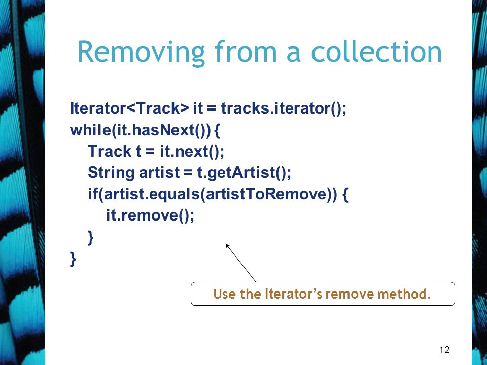 12 Removing from a collection Iterator it = tracks.iterator(); while(it.hasNext()) { Track t = it.next(); String artist = t.getArtist(); if(artist.equals(artistToRemove)) { it.remove(); } Use the Iterator 's remove method.