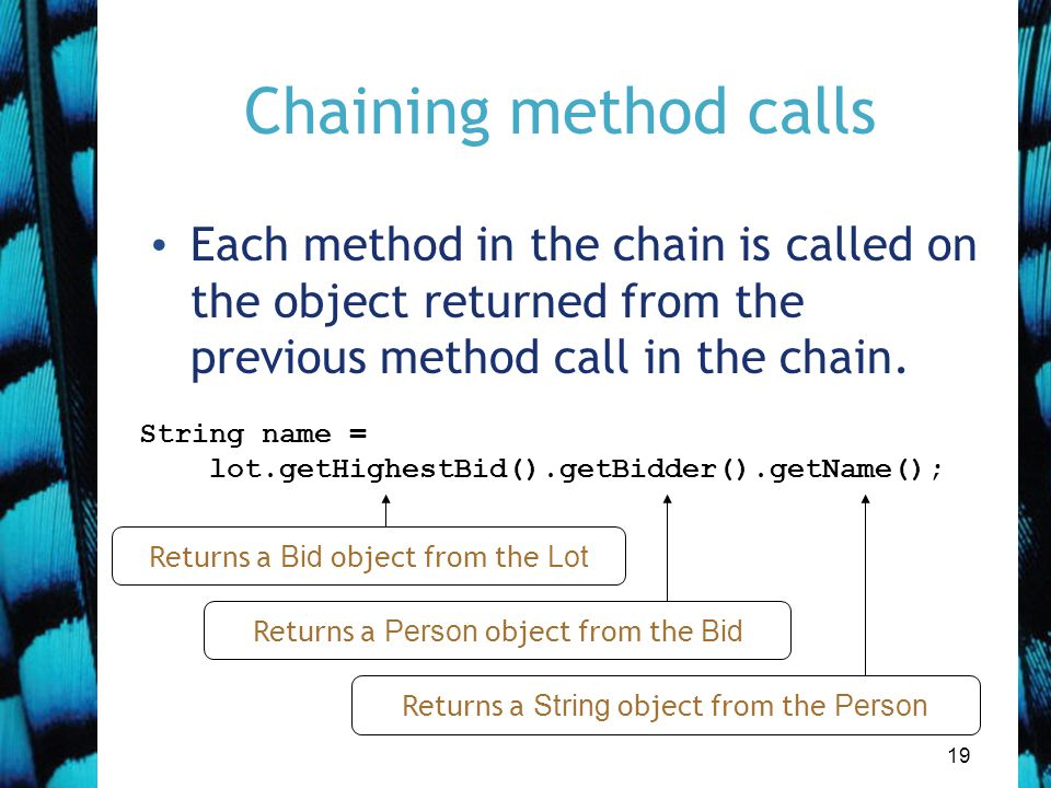 19 Chaining method calls String name = lot.getHighestBid().getBidder().getName(); Each method in the chain is called on the object returned from the previous method call in the chain.