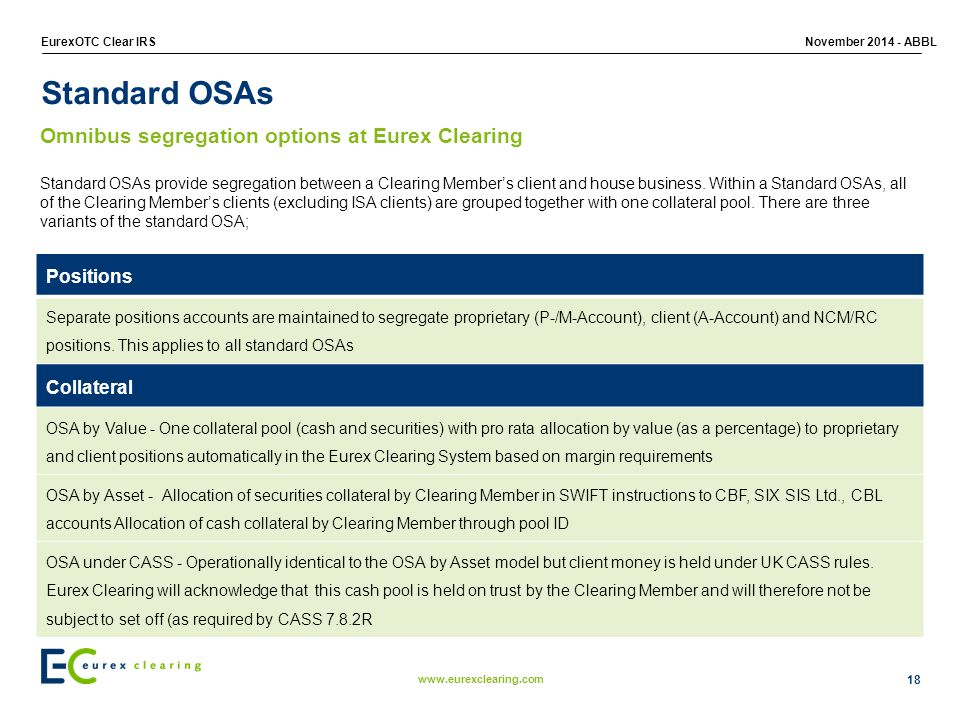 www.eurexclearing.com EurexOTC Clear IRSNovember 2014 - ABBL 18 Standard OSAs Standard OSAs provide segregation between a Clearing Member's client and house business.