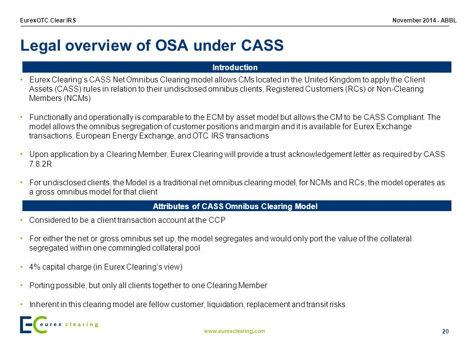 www.eurexclearing.com EurexOTC Clear IRSNovember 2014 - ABBL 20 Legal overview of OSA under CASS Eurex Clearing's CASS Net Omnibus Clearing model allows CMs located in the United Kingdom to apply the Client Assets (CASS) rules in relation to their undisclosed omnibus clients, Registered Customers (RCs) or Non-Clearing Members (NCMs) Functionally and operationally is comparable to the ECM by asset model but allows the CM to be CASS Compliant.
