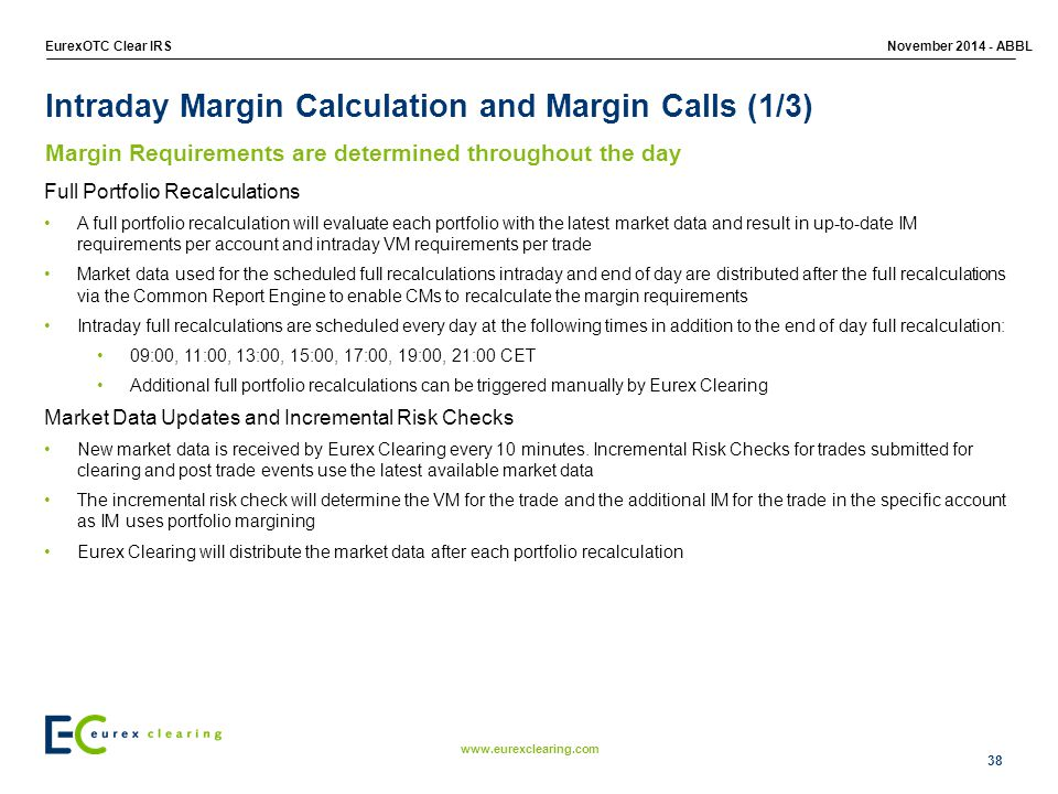 www.eurexclearing.com EurexOTC Clear IRSNovember 2014 - ABBL Intraday Margin Calculation and Margin Calls (1/3) Margin Requirements are determined throughout the day Full Portfolio Recalculations A full portfolio recalculation will evaluate each portfolio with the latest market data and result in up-to-date IM requirements per account and intraday VM requirements per trade Market data used for the scheduled full recalculations intraday and end of day are distributed after the full recalculations via the Common Report Engine to enable CMs to recalculate the margin requirements Intraday full recalculations are scheduled every day at the following times in addition to the end of day full recalculation: 09:00, 11:00, 13:00, 15:00, 17:00, 19:00, 21:00 CET Additional full portfolio recalculations can be triggered manually by Eurex Clearing Market Data Updates and Incremental Risk Checks New market data is received by Eurex Clearing every 10 minutes.