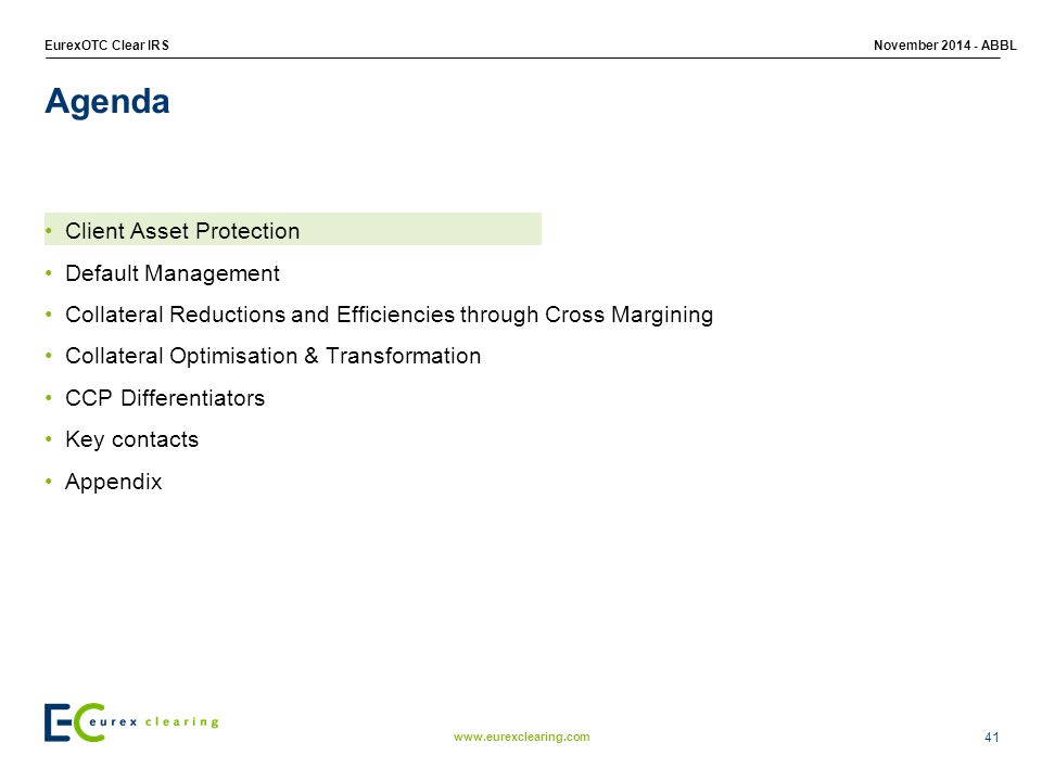 www.eurexclearing.com EurexOTC Clear IRSNovember 2014 - ABBL Client Asset Protection Default Management Collateral Reductions and Efficiencies through Cross Margining Collateral Optimisation & Transformation CCP Differentiators Key contacts Appendix Agenda 41