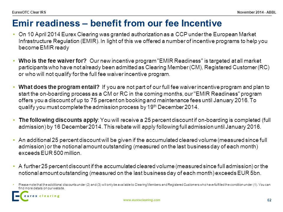 www.eurexclearing.com EurexOTC Clear IRSNovember 2014 - ABBL 62 Emir readiness – benefit from our fee Incentive On 10 April 2014 Eurex Clearing was granted authorization as a CCP under the European Market Infrastructure Regulation (EMIR).