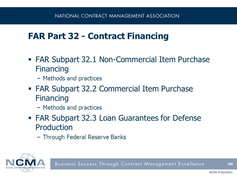 NCMA Proprietary FAR Part 32 - Contract Financing  FAR Subpart 32.1 Non-Commercial Item Purchase Financing –Methods and practices  FAR Subpart 32.2